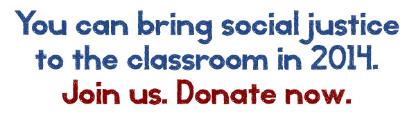 You can bring social justice to the classroom in 2014. Donate Now.