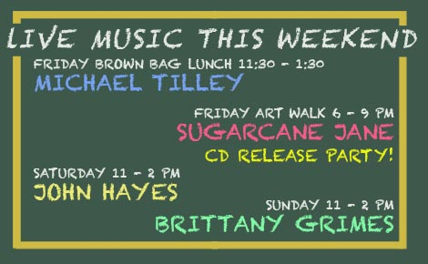 Friday Michael Tilley 11:30 AM, Friday Art Walk Sugarcane Jane 6 PM, Saturday John hayes 11 AM, Sunday Brittany Grimes 11 AM