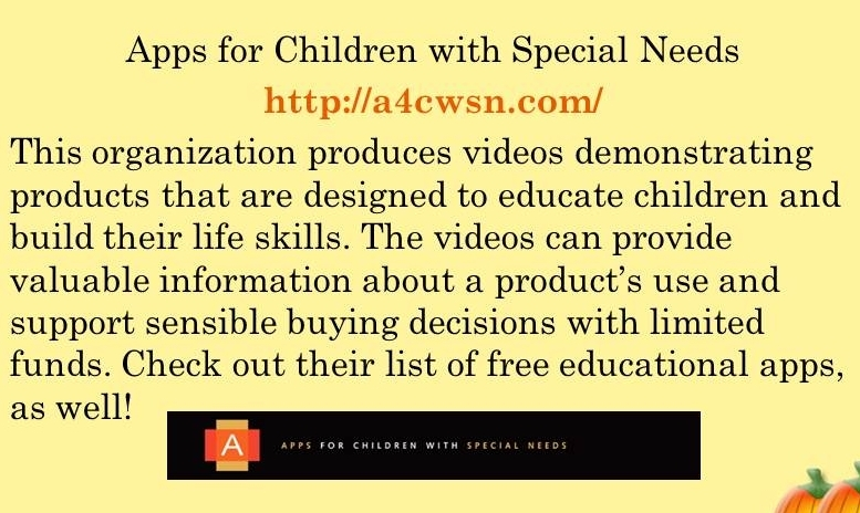 Apps for Childern with Special Needs. http://a4cwsn.com/. This organization produces videos demonstrating products that are designed to educate children and build their life skills. The videos can provide valuable information about the product's use and support sensible buying decisions with limited funds. Check out their list of free educational apps as well!
