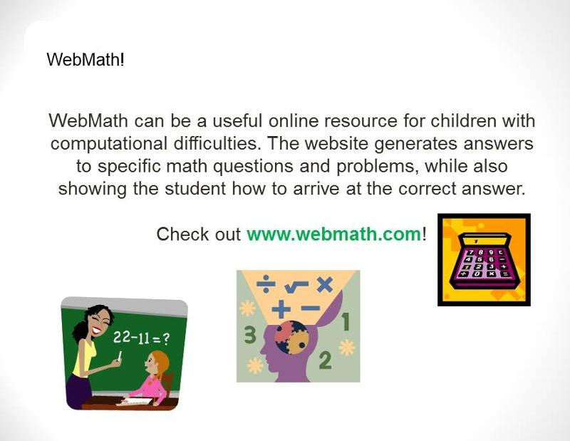Webmath can be a useful online resource for children with computational difficulties. The website generates answers to specific math questions and problems, while also showing the student how to arrive at the correct answer. Check out www.webmath.com. Shows images of a calculator and a teacher showing a problem on a blackboard.