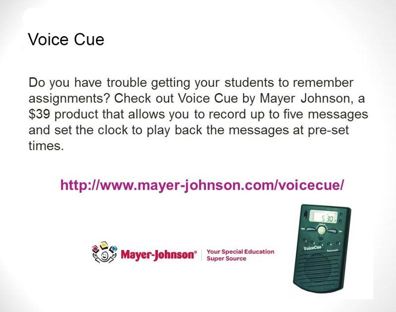 Voice Cue: Do you have trouble getting your students to remember assignments? Check out Voice Cue by Mayer Johnson, a $39 product that allows you to record up to 5 messages and set the clock to play back the messages at pre-set times. Shows image of the Voice Cue and with Mayer-Johnson logo: Your Special Education Super Source.