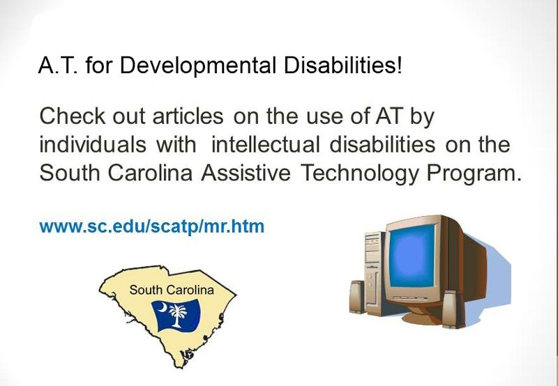 A.T. for Developmental Disabilities! Check ou articles on the use of AT by individuals with intellectual disabilities on the South Carolina Assistive Technology Program. www.sc.edu/scatp/mr.htm. Graphic of the state of South Caroline and a desktop computer.