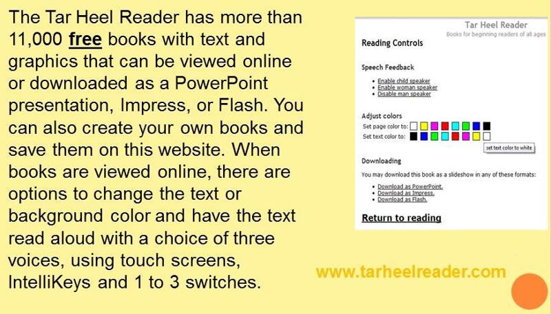 The Tar Heel Reader has more than 11,000 free books with text and graphics that can be viewed online or downloaded as a PowerPoint presentation, Impress, or Flash. You can also create your own books and save them on the website. When books are viewed online, there are options to change the text or background color and have the text read aloud with a choice of three voices, using touch screens, IntelliKeys and 1 to 3 switches. Image of Tar Heel Reader accessible reading controls screen.
