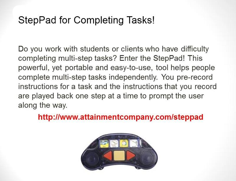 StepPad for Completing Tasks! Do you work with students or clients who have difficulty completing multi-step tasks? Enter the StepPad! This powerful, yet portable and easy-to-use, tool helps people complete multi-step tasks independently. You pre-record instructions for a task and the instructions that your record are played back one step at a time to prompt the user along the way. Shows image of a step pad with buttons and speakers and slots for graphics.