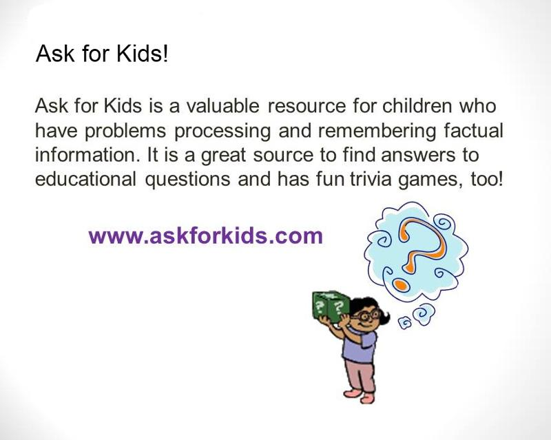 Ask for Kids is a valuable resource for children who have problems processing and remembering factual information. It is a great source to find answers to educational questions and has fun trivia games, too! www.askforkids.com. Graphic of a child with question mark over her head holding a box with question marks on it.