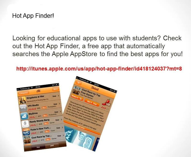 Hot App Finder! Looking for educational apps to use with students? Check out the Hot App Finder, a free app that automatically searches the Apple AppStore to find the best apps for you! http://itunes.apple.com/us/app/hot-app-finder/id418124037?mt=8