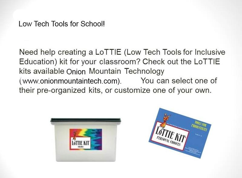 Low Tech Tools for School! Need help creating a LoTTIE (Low Tech Tools for Inclusive Education) kit for your classroom? Check ou the Lottie kits available at Onion Mountain Technology (www.onionmountaintech.com). You can select one of their pre-organized kits or customize one of your own. Images of a Lottie Kit.