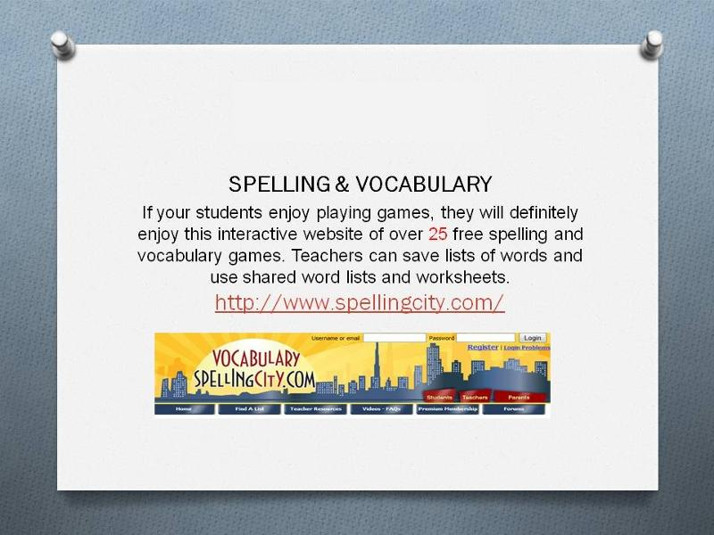 Spelling & Vocabulary. If your students enjoy playing games, they will definitely enjoy this interactive website of over 25 free spelling and vocabulary games. Teachers can save lists of words and use shared word lists and worksheets. http://www.spellingcity.com Image from the website showing a banner with a city scape.