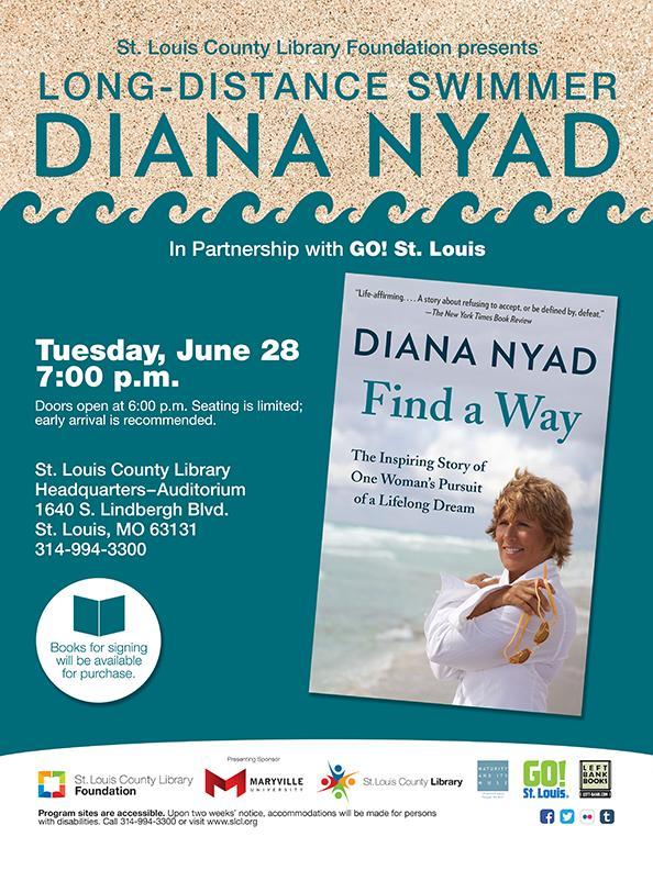 "St. Louis County Library Foundation presents Long-Distance Swimmer Diana Nyad Author of ""Find a Way: The Inspiring Story of One Woman's Pursuit of a Lifelong Dream"" Co-sponsored by GO! St. Louis Tuesday, June 28, 2016 7:00 p.m. (Doors open at 6:00 pm. Seating is limited; early arrival is highly recommended.) Library Headquarters - Auditorium 1640 S. Lindbergh Blvd. (314) 994-3300. Presenting Sponsor Maryville University. Books for signing will be available for purchase."