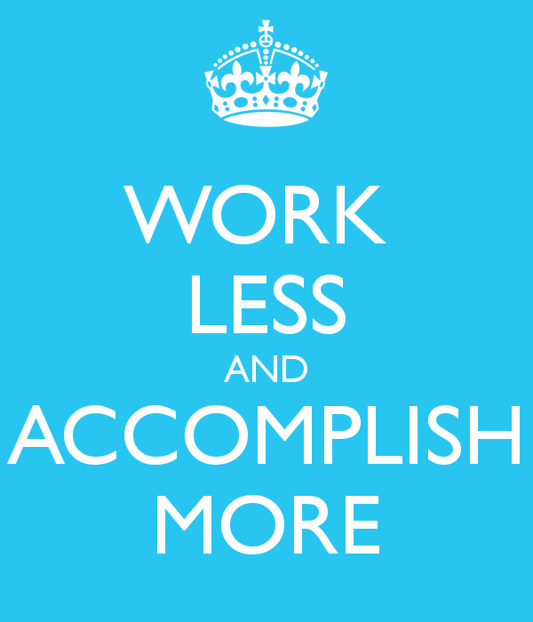 WORK LESS AND ACCOMPLISH MORE