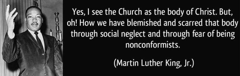 """MLK Jr quote """"Yes, I see the Church as the body of Christ. But, oh! How we have belmished and scarred that body through social neglect and through fear of being nonconformists."""""""