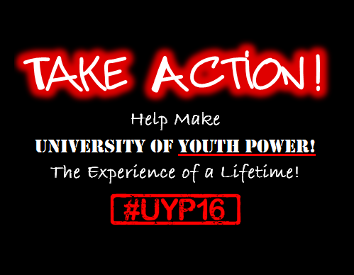 Take Action! Help make University of YOUTH POWER! The Experience of a Lifetime! #UYP16
