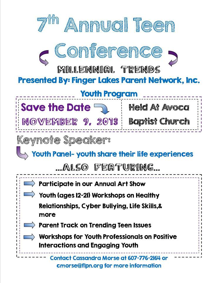 Finger Lakes Parent Network, Inc. Youth Program 7th Annual Teen Conference: Millennial Trends  Save the Date: November 9, 2013 at Avoca Baptist Church   Keynote Speaker: Youth Panel: youth share their life experiences - Participate in our annual art show - Youth (ages 12 - 21) Workshops on healthy relationships, cyber bullying, life skills and more - Parent Track on Trending Teen Issues - Workshops for Youth Professionals on Positive Interactions and Engaging Youth   For more information, contact Cassandra Morse at (607) 776-2164 or cmorse@flpn.org.