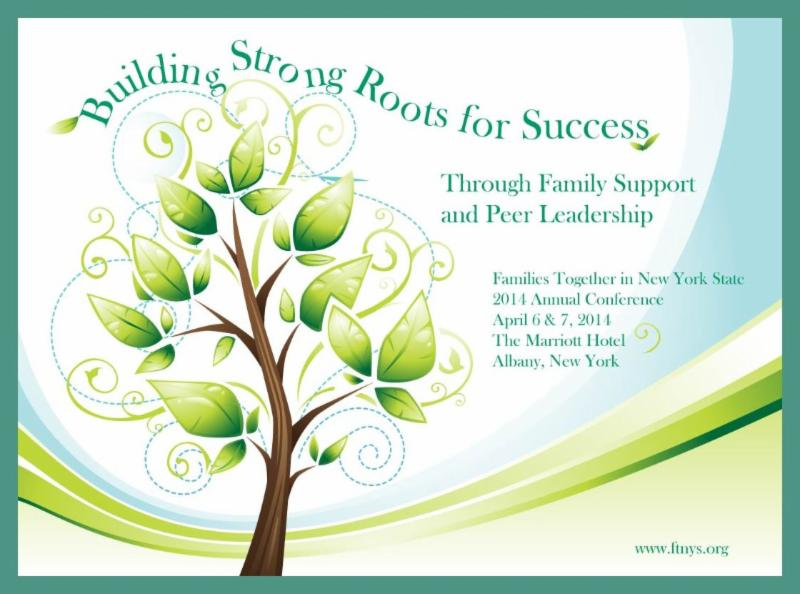 Building Strong Roots for Success: Through Family Support and Peer Leadership: Families Together in New York State 2014 Annual Conference April 6 & 7, 2014 The Marriott Hotel, Albany NY