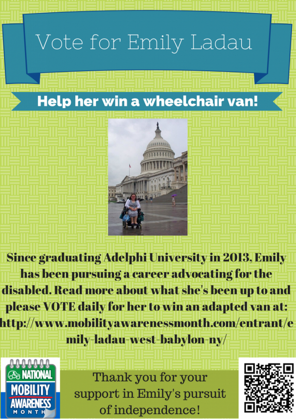 Vote for Emily Ladau Help her win a wheel chair vain! Since graduating Adelphi University in 2013, Emily has been pursuing a career advocating for the disabled. Read more about what she's been up to and please VOTE daily for her to win an adapted van at: http://www.mobilityawarenessmonth.com/entrant/emily-ladau-west-babylon-ny/ Thank you for your support in Emily's pursuit of independence.