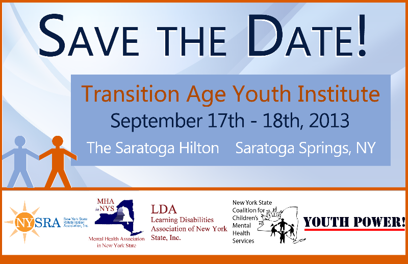 Save the Date! Transition Age Youth Institute September 17 - 18, 2013 The Saratoga Hilton, Saratoga Springs NY