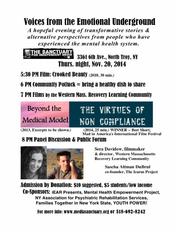 Voices of the Emotional Underground: A hopeful evening of transformative stories and alternative perspectives from people who have experienced the mental health system. The Sactuary for Independent Media 3361 6th Ave, North Troy NY Thurs night, Nov 20, 2014 5:30 pm film: Crooked Beauty (2010 - 30 min), 6:00 pm: Community potluck (bring a healthy dish to share) 7pm: films by the Western Mass Recovery Learning Community: Beyond the Medical Model (2013, excerpts to be shown), and the Virtues of Non Compliance (2014, 25 min). Winner - best short Mad in America's International Film Festival. 8pm: Panel discussion and public forum. Sera Davidow, filmmaker and director, Western Massachusetts Recovery Learning Community, Sascha Altman DuBrul, co-founder, The Icarus Project. Admission by donation: $10 suggested, $5 students/low income. Co-sponsors: iEAR Presents, Mental Health Empowerment Project, NY Association for Psychiatric Rehabilitation Services, Families Together in New York State, YOUTH POWER!, For more info: www.mediasanctuary.org or 518-692-8242