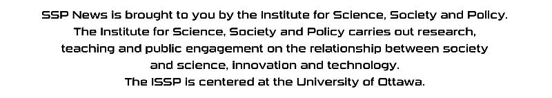 Text: SSP News is brought to you by the Institute for Science, Society and Policy (ISSP).  The ISSP carries out research, teaching and public engagement on the relationship between society and science, innovation and technology.  The ISSP is centred at the University of Ottawa.