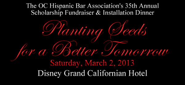 The OC Hispanic Bar Association's 35th Annual Scholarship Fundraiser & Installation Dinner  Planting Seeds  for a Better Tomorrow Saturday, March 2, 2013 Disney Grand Californian Hotel