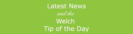 Latest News and the Welch Tip of the Day
