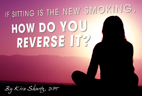 If sitting is the new smoking, how do you reverse it? - By Kira Shurtz, DPT