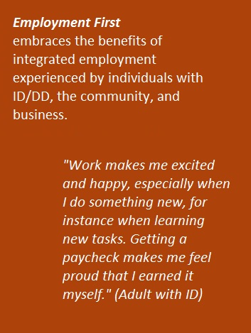 Employment First embraces the benefits of integrated employment experienced by individual with ID/DD, the community, and business.
