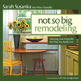 Not So Big Remodeling: Tailoring Your Home for the Way You Really Live