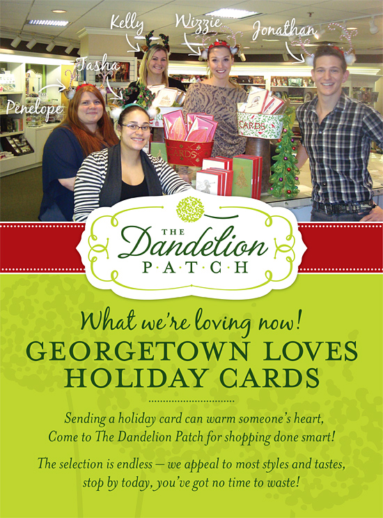 What we're loving now! Georgetown loves holiday cards! Sending a holiday card can warm someone's heart, Come to The Dandelion Patch for shopping done smart! The selection is endless - we appeal to most styles and tastes, stop by today, you've got no time to waste!