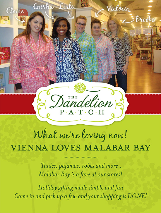 What we're loving now! Vienna Loves Malabar Bay: Tunics, pajamas, robes and more...Malabar Bay is a fave at our stores! Holiday gifting made simple and fun, come in and pick up a few and your shopping is DONE!