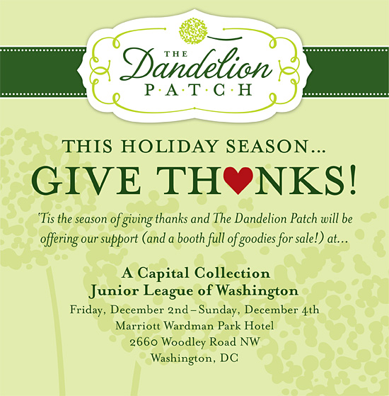 This Holiday Season...Give Thanks! 'Tis the season of giving thanks and The Dandelion Patch will be offering our support (and a booth full of goodies for sale!) at the following community non-profit event: A Capital Collection | Junior League of Washington | Friday, December 2nd-Sunday December 4th | Marriott Wardman Park Hotel | 2660 Woodley Road NW | Washington, DC