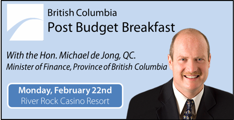 Post Budget Address with Minister of Finance Mike deJong. On Friday, February 22nd, join us at the River Rock Casino Resort for a buffet breakfast and to ensure your business is the most informed you can be.