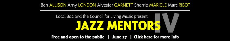SAVE THE DATE_ Jazz Mentors IV _with Ben Allison_ Amy London_ Alvester Garnett_ Sherrie Maricle and Marc Ribot_.  JUNE 27 _ 5 P.M. AT LOCAL 802.