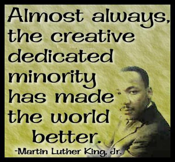 Almost always the creative dedicated minority has made the made the world better.