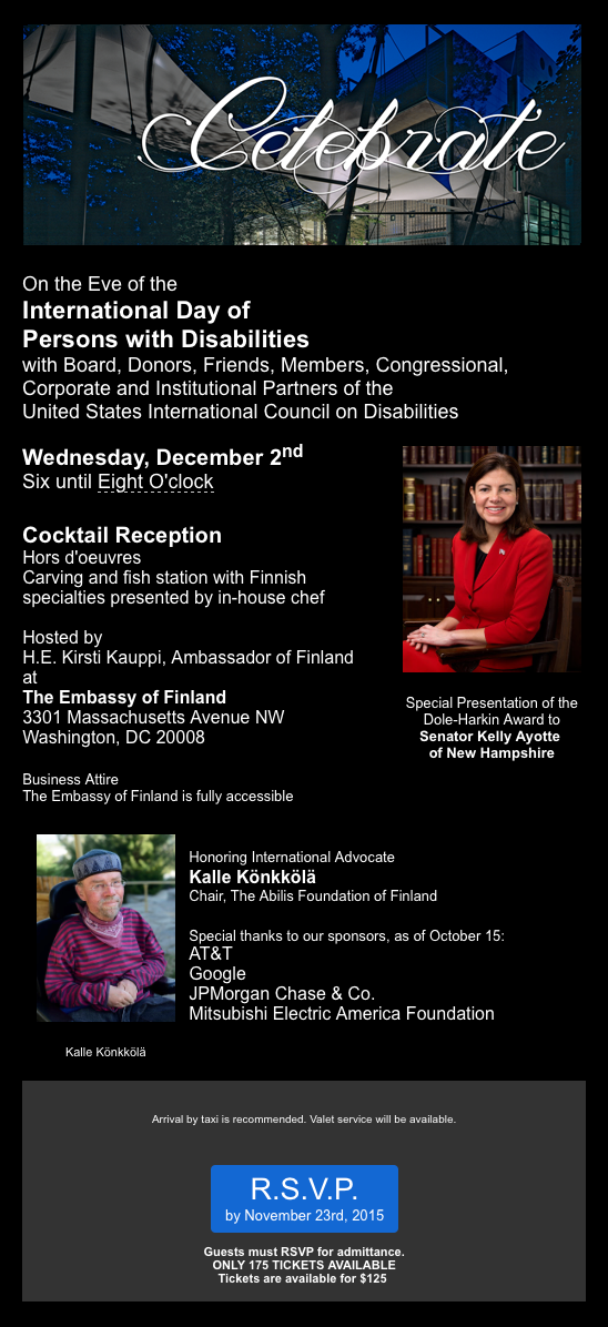Celebrate_ On the Eve of the International Day of Persons with Disabilities with Board_ Donors_ Friends_ Members_ Congressional_ Corporate and Institutional Partners of the United States International Council on Disabilities.  Wednesday_ December 2nd_ 6 to 8 pm. Cocktail Reception_ Hors d_oeuvres_ Carving and fish station with Finnish specialties presented by in-house chef. Hosted by H.E. Kirsti Kauppei_ Ambassador of Finland at The Embassy of Finland_ 3301 Massachusetts Avenue NW_ Washington DC 20008. Special Presentation of the Dole-Harkin Award to Senator Kelly Ayotte of New Hampshire. Business Attire. The Embassy of Finland is fully accessible.  Honoring International Advocate Kalle Konkkola_ Chair_ The Abilis Foundation of Finland. Special thanks to our sponsors_ as of October 15_ AT_T_ Google_ JP Morgan Chase _ Co_ Mitsubishi Electric America Foundation. Arrival by taxi is recommended. Valet service will be available. RSVP by November 23rd_ 2015. Guests must RSVP for admittance. ONLY 175 TICKETS AVAILABLE. Tickets are available for _125 each.