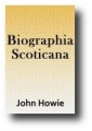 Biographia Scoticana or Scots Worthies by John Howie