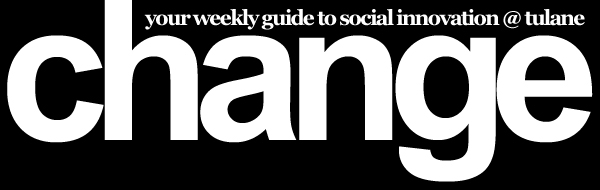 Change: Your Weekly Guide to Social Innovation @ Tulane