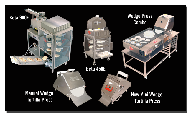 Featuring the Beta 900E, Beta 450E, Manual Wedge Press, Wedge Press Combo and New Mini Wedge Tortilla Press model 23-12.