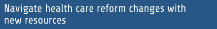 Navigate health care reform changes with new resources