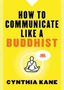 How To Communicate Like A Buddhist by Cynthia Kane