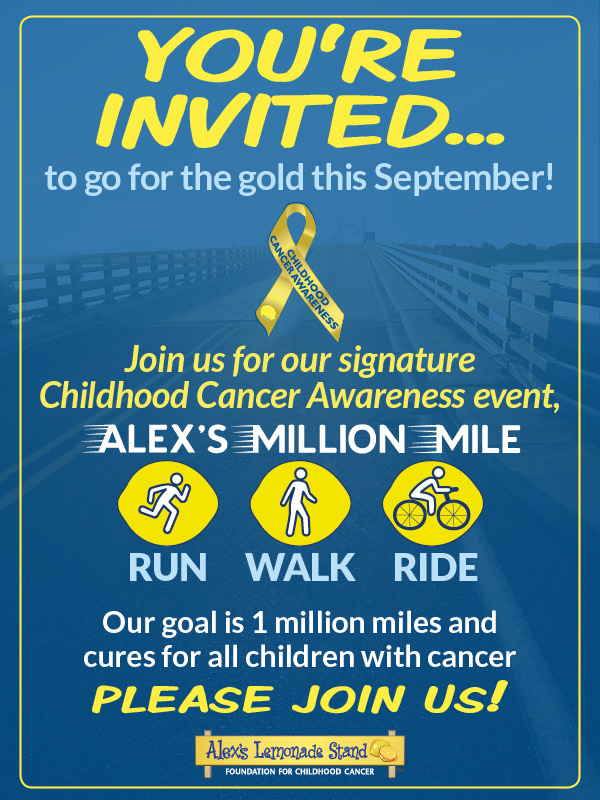 You're invited to go for the gold this September! Please join us for our signature Childhood Cancer Awareness Event, Alex's Million Mile - Run.Walk.Ride.