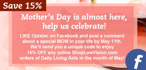 Mother's Day is almost here, help us celebrate! LIKE Optelec on Facebook and post a comment about a special MOM in your life by May 11th. We';; send you a unique code to enjoy 15% OFF any online ShopLowVision.com orders of Daily Living Aids in the month of May!