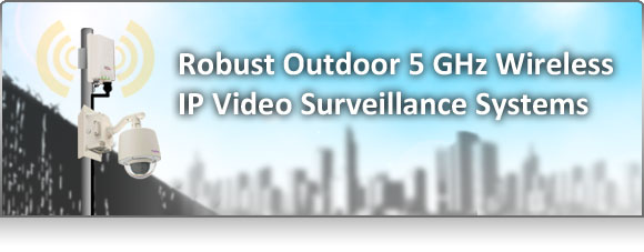 Robust Outdoor 5 GHz Wireless IP Video Surveillance Systems