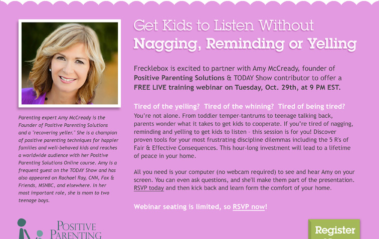 Parenting expert Amy McCready is the Founder of Positive Parenting Solutions and a 'recovering yeller.' She is a champion of positive parenting techniques for happier families and well-behaved kids and reaches a worldwide audience with her Positive Parenting Solutions Online course. Amy is a frequent guest on the TODAY Show and has also appeared on Rachael Ray, CNN, Fox and Friends, MSNBC, and elsewhere. In her most important role, she is mom to two teenage boys. Get Kids to Listen without Nagging, Reminding or Yelling. Frecklebox is excited to partner with Amy McCready, founder of Positive Parenting Solutions and TODAY Show contributor to offer a FREE LIVE training webinar on Tuesday, October 29th, at 9PM EST. Tired of the yelling? Tired of the whining? Tired of being tired? You're not alone. From toddler temper-tantrums to teenage talking back, parents wonder what it takes to get kids to cooperate. If you're tired of nagging, reminding and yelling to get kids to listen - this session is for you! Discover proven tools for your most frustrating discipline dilemmas including the 5 R's of Fair and Effective Consequences. This hour-long investment will lead to a lifetime of peace in your home. All you need is your computer (no webcam required) to see and hear Amy on your screen. You can even ask questions, and she'll make them part of the presentation. RSVP today and then kick back and learn from the comfort of your home. Webinar seating is limited, so RSVP now!