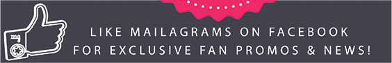 LIKE MAILAGRAMS ON FACEBOOK FOR EXCLUSIVE FAN PROMOS & NEWS!