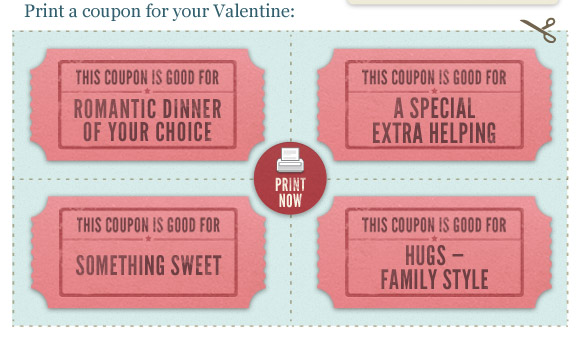 Print a coupon for your Valenine: 1.  Romantic dinner of your Choice. 2. A special helping. 3. Somthing sweet. 4. Hugs - Family Style.