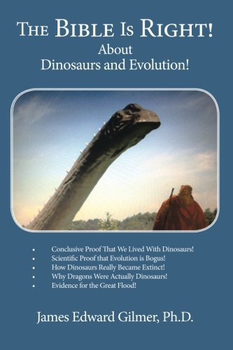 The Bible Is Right!: About Dinosaurs and Evolution! James Edward Gilmer Ph D