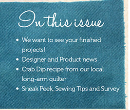 In This Issue, we want to see your finished projects! Designer and Product news, Crab Dip recipe from our local long-arm quilter, sneak peek sewing tips and survey