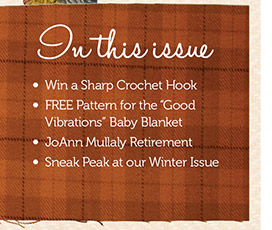 In this Issue- Win a Sharp Crochet  Hook, Free pattern for the Good Vibrations Baby Blanket, JoAnn Buallaly Retirement, Sneak peak at our Winter Issue