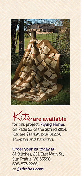 Kits are available for this project, Flying Home, on page 52 of the Spring 2014. Kits are $144.95 plus $12.50 shipping and handeling. Order your kit today at: JJ Stitches, 221 East Main St, Sun Prairie, WI 53590; 608-837-2266; or jjstitches.com.