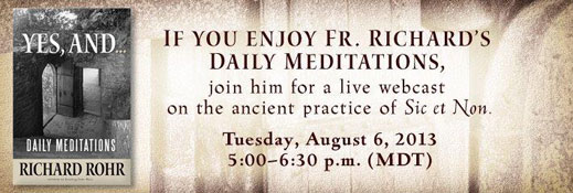 If you enjoy Fr. Richard's Daily Meditations, join him for a live webcast on the ancient practice of Sic et Non.  Tuesday, August 6, 2013, 5-6:30 pm (MDT) -- Yes, And ... Daily Meditations, the new book by Richard Rohr, now available